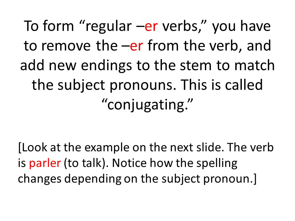 To form regular –er verbs, you have to remove the –er from the verb, and add new endings to the stem to match the subject pronouns. This is called conjugating.