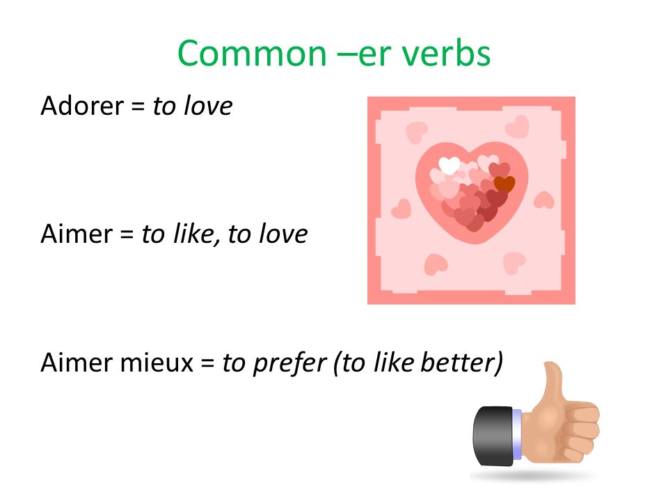 Common –er verbs Adorer = to love Aimer = to like, to love Aimer mieux = to prefer (to like better)