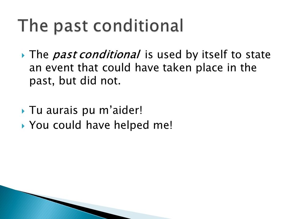 The past conditional The past conditional is used by itself to state an event that could have taken place in the past, but did not.
