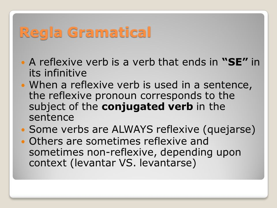 Regla GramaticalA reflexive verb is a verb that ends in SE in its infinitive.