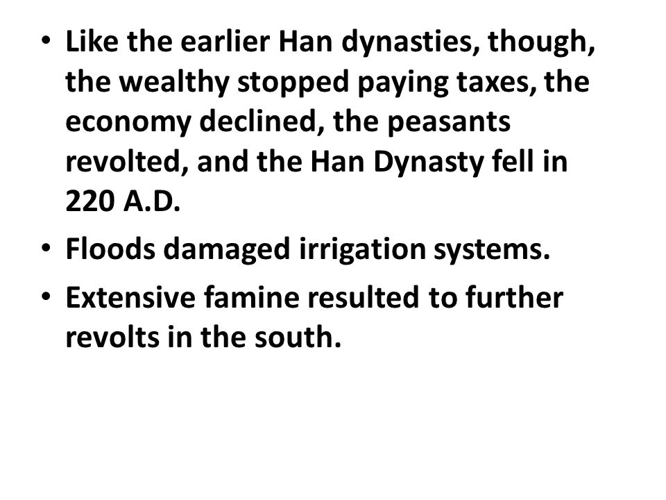 Like the earlier Han dynasties, though, the wealthy stopped paying taxes, the economy declined, the peasants revolted, and the Han Dynasty fell in 220 A.D.