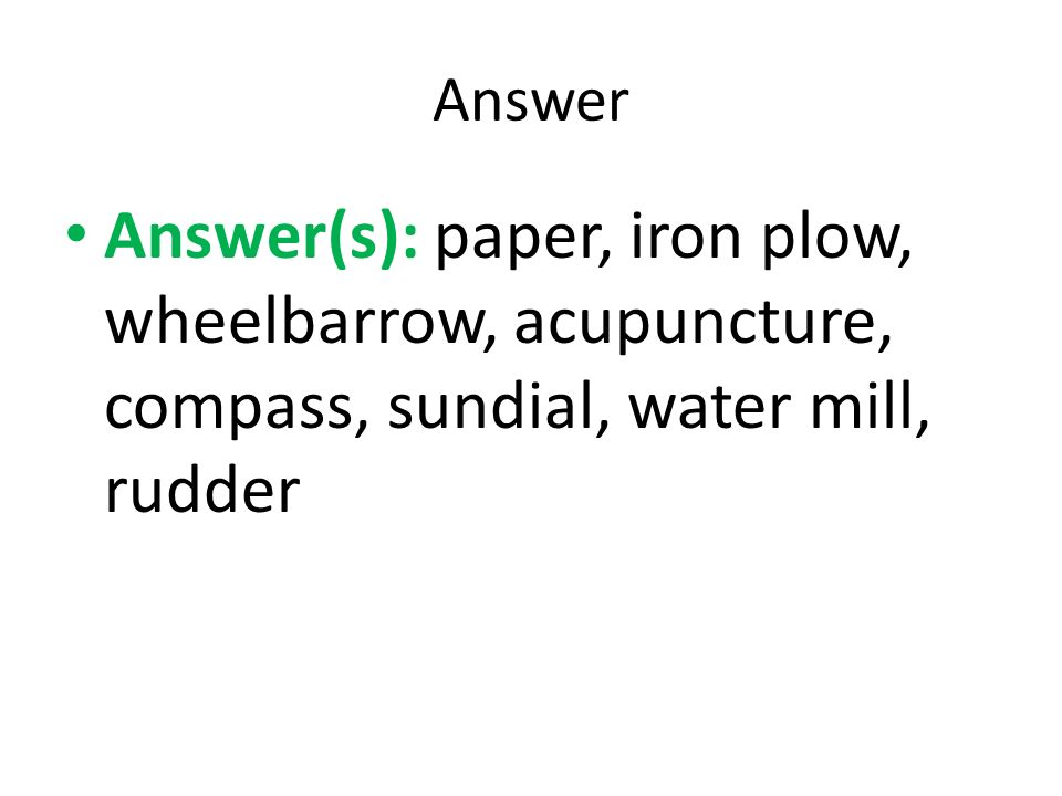 Answer Answer(s): paper, iron plow, wheelbarrow, acupuncture, compass, sundial, water mill, rudder