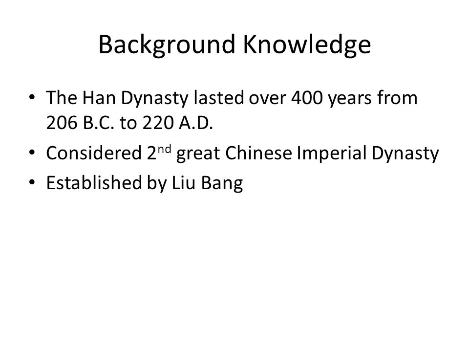 Background Knowledge The Han Dynasty lasted over 400 years from 206 B.C. to 220 A.D. Considered 2nd great Chinese Imperial Dynasty.