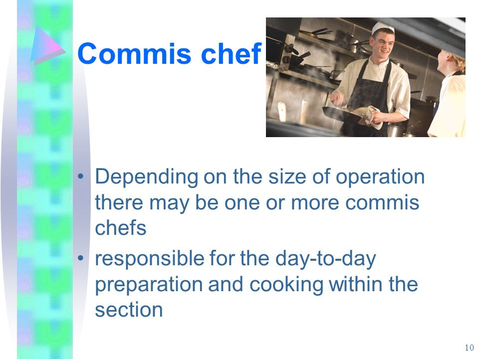 Commis chef Depending on the size of operation there may be one or more commis chefs.