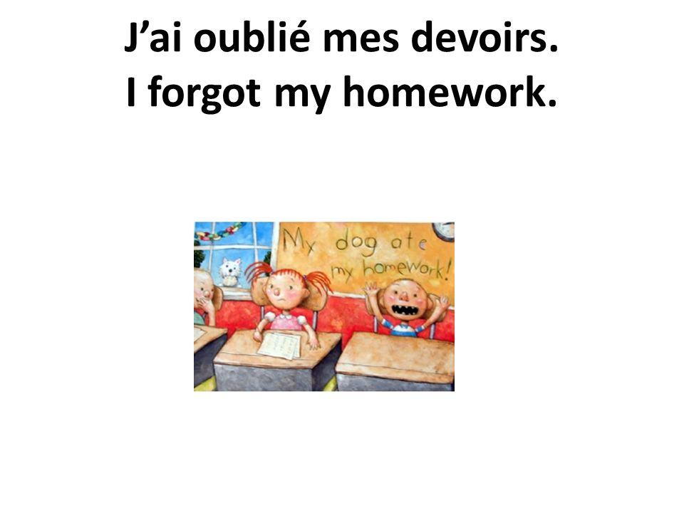 J'ai oublié mes devoirs. I forgot my homework.