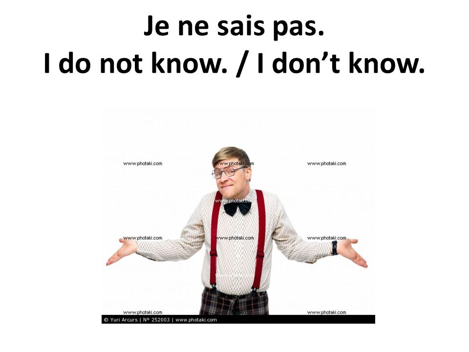 Je ne sais pas. I do not know. / I don't know.