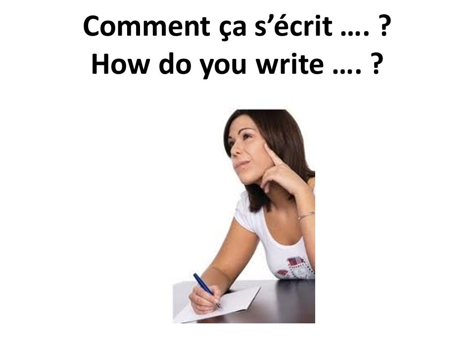 Comment ça s'écrit …. How do you write ….