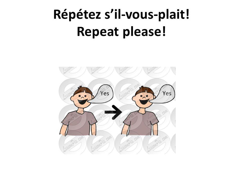 Répétez s'il-vous-plait! Repeat please!