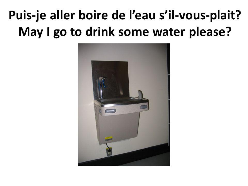 Puis-je aller boire de l'eau s'il-vous-plait