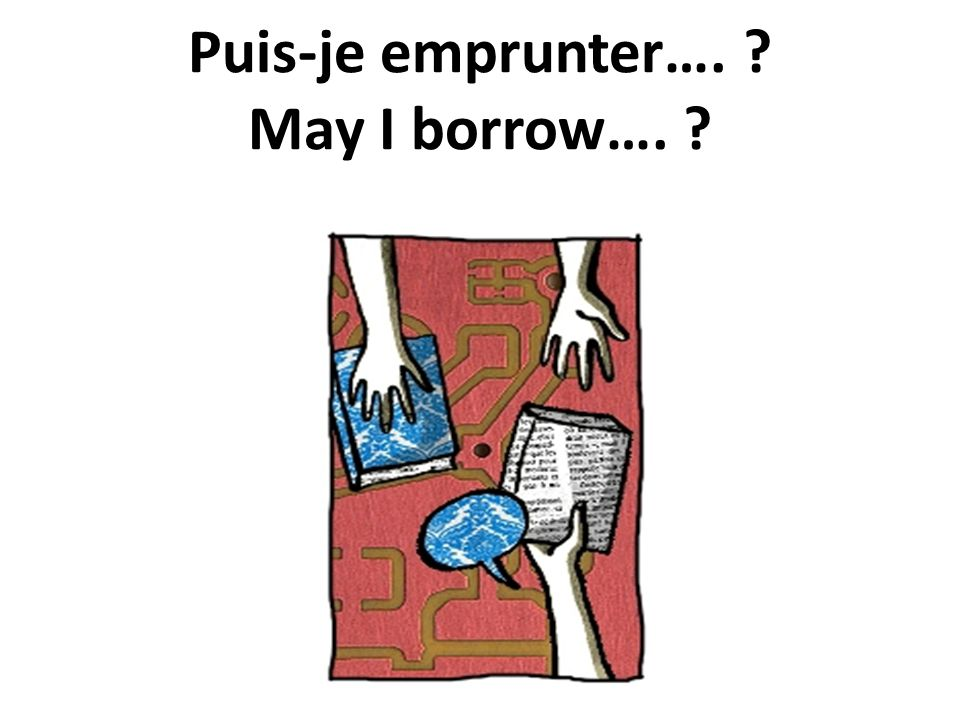 Puis-je emprunter…. May I borrow….