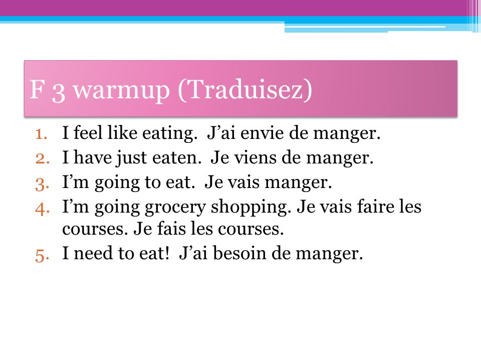 F 3 warmup (Traduisez) I feel like eating. J'ai envie de manger.