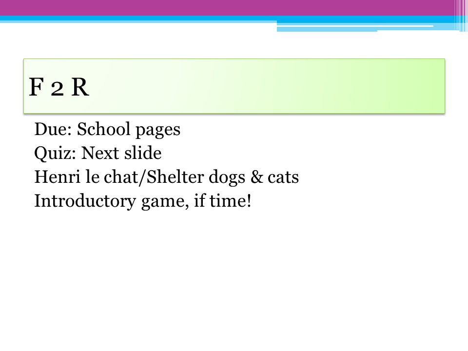 F 2 R Due: School pages Quiz: Next slide Henri le chat/Shelter dogs & cats Introductory game, if time.