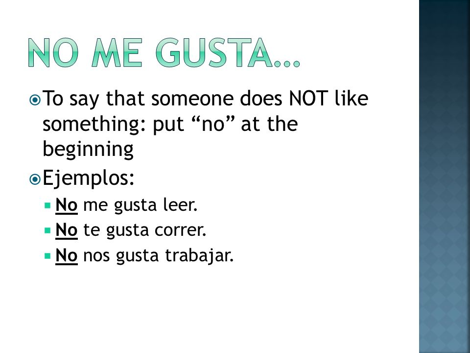 No me gusta… To say that someone does NOT like something: put no at the beginning. Ejemplos: No me gusta leer.