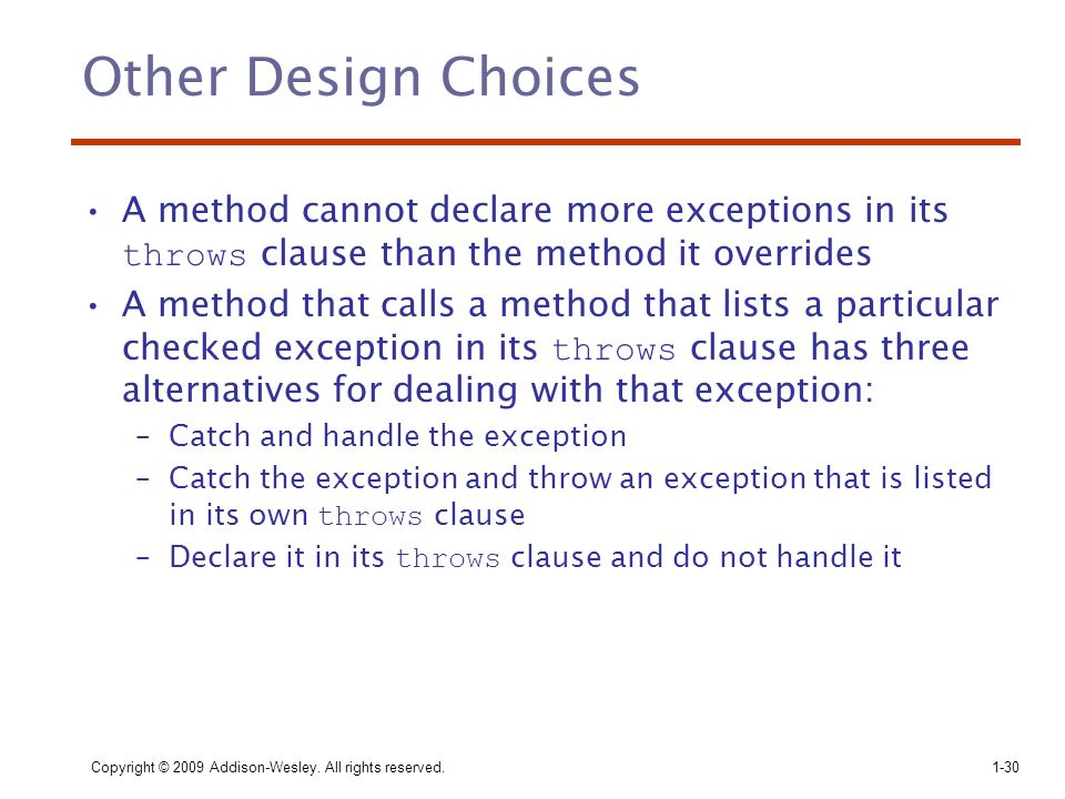 Other Design Choices A method cannot declare more exceptions in its throws clause than the method it overrides.