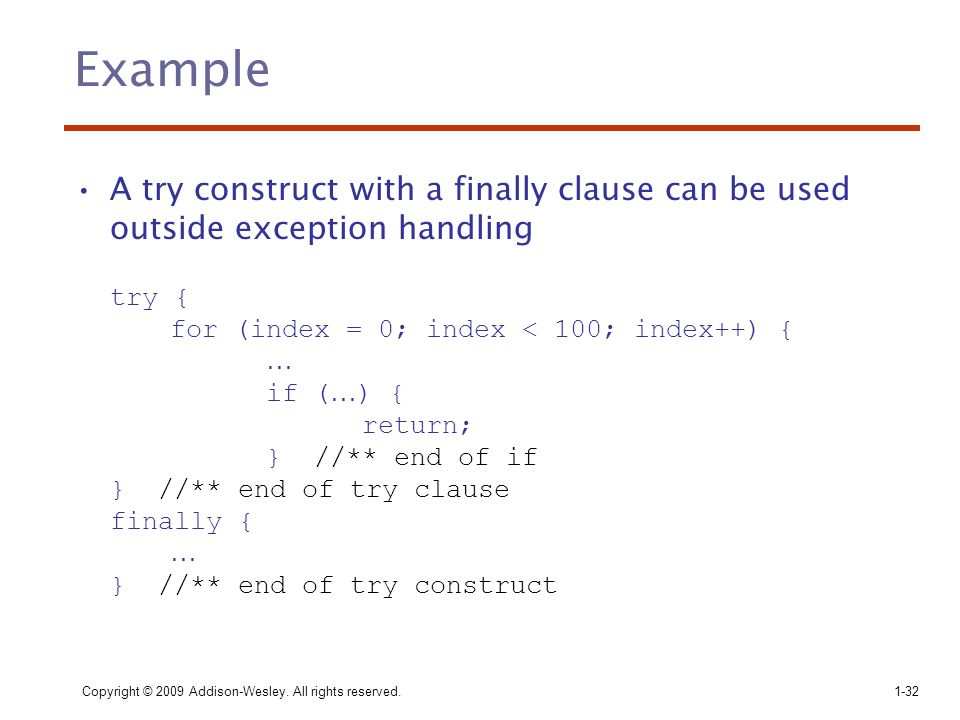 Example A try construct with a finally clause can be used outside exception handling. try { for (index = 0; index < 100; index++) {