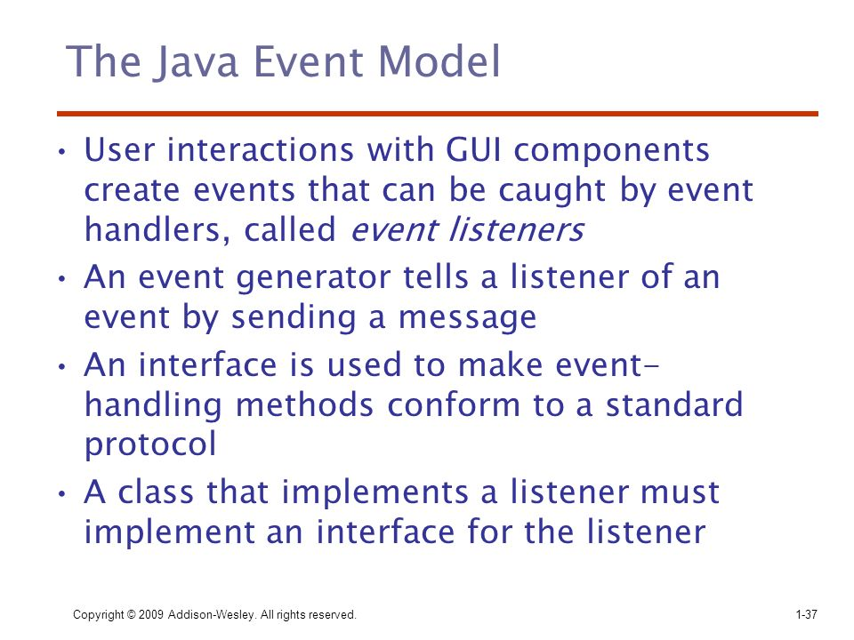 The Java Event Model User interactions with GUI components create events that can be caught by event handlers, called event listeners.