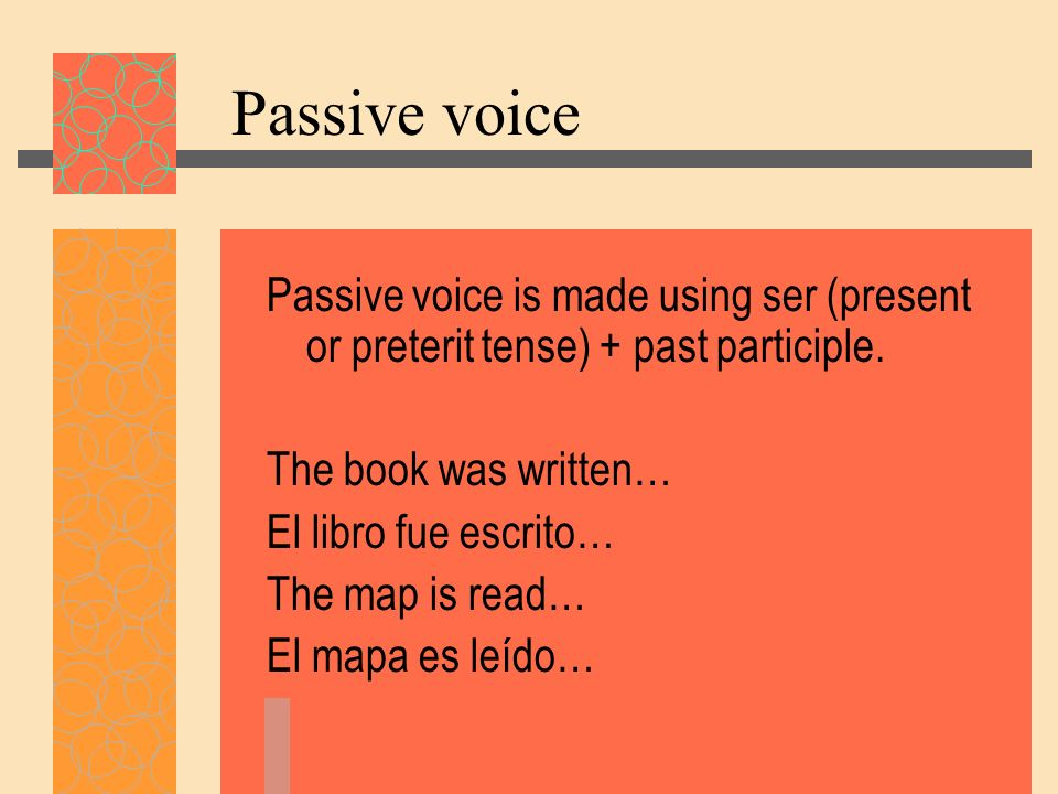 Passive voice Passive voice is made using ser (present or preterit tense) + past participle. The book was written…
