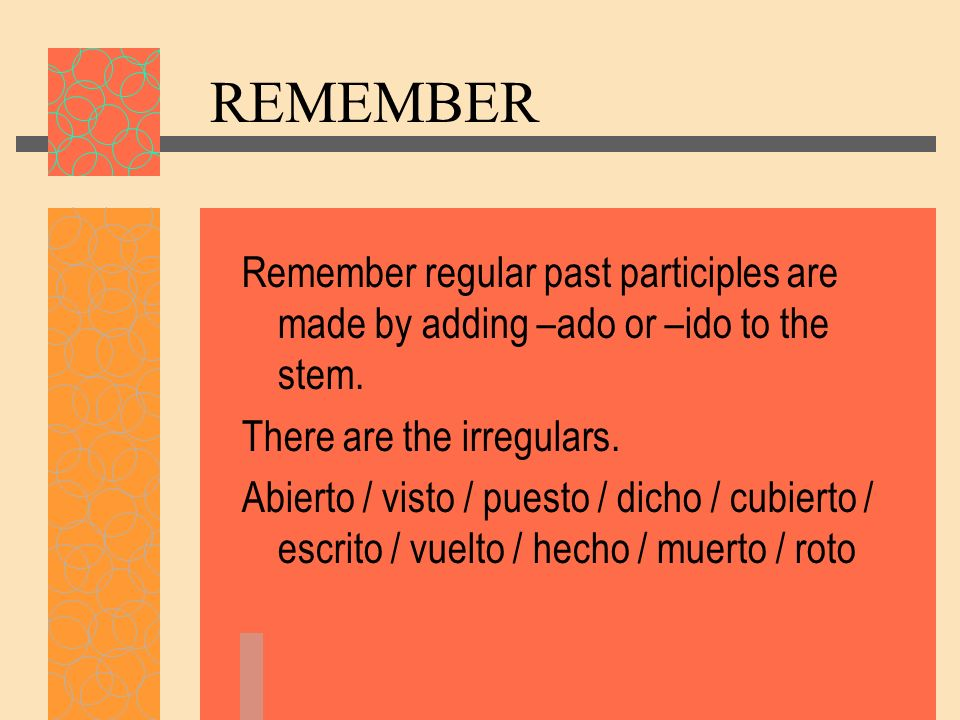 REMEMBER Remember regular past participles are made by adding –ado or –ido to the stem. There are the irregulars.