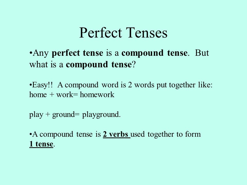 Perfect Tenses Any perfect tense is a compound tense. But what is a compound tense