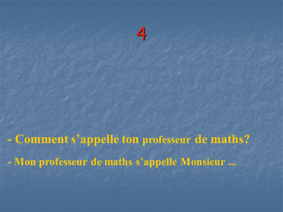 4 - Comment s'appelle ton professeur de maths