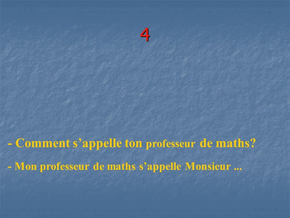 4 - Comment s'appelle ton professeur de maths