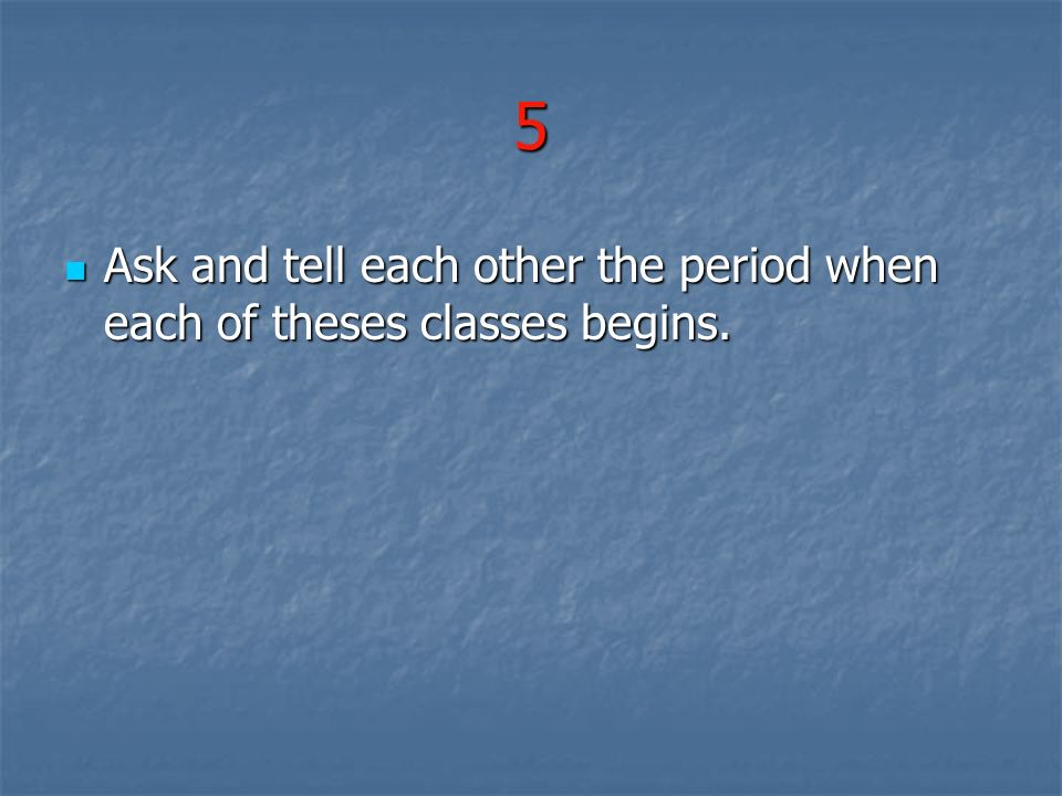 5 Ask and tell each other the period when each of theses classes begins.