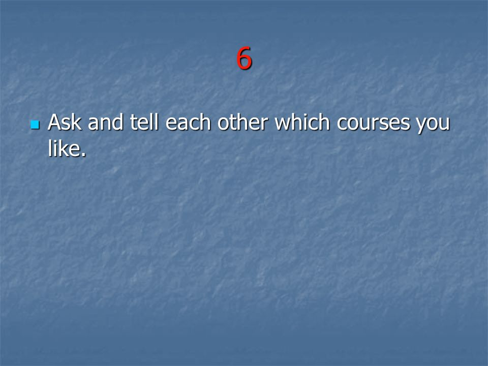 6 Ask and tell each other which courses you like.