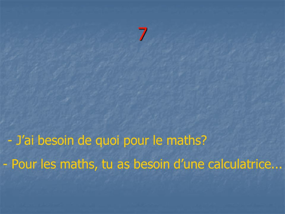 7 - J'ai besoin de quoi pour le maths