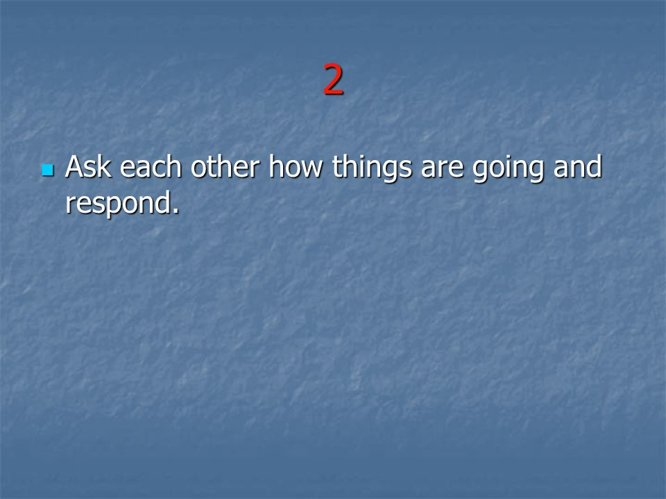 2 Ask each other how things are going and respond.