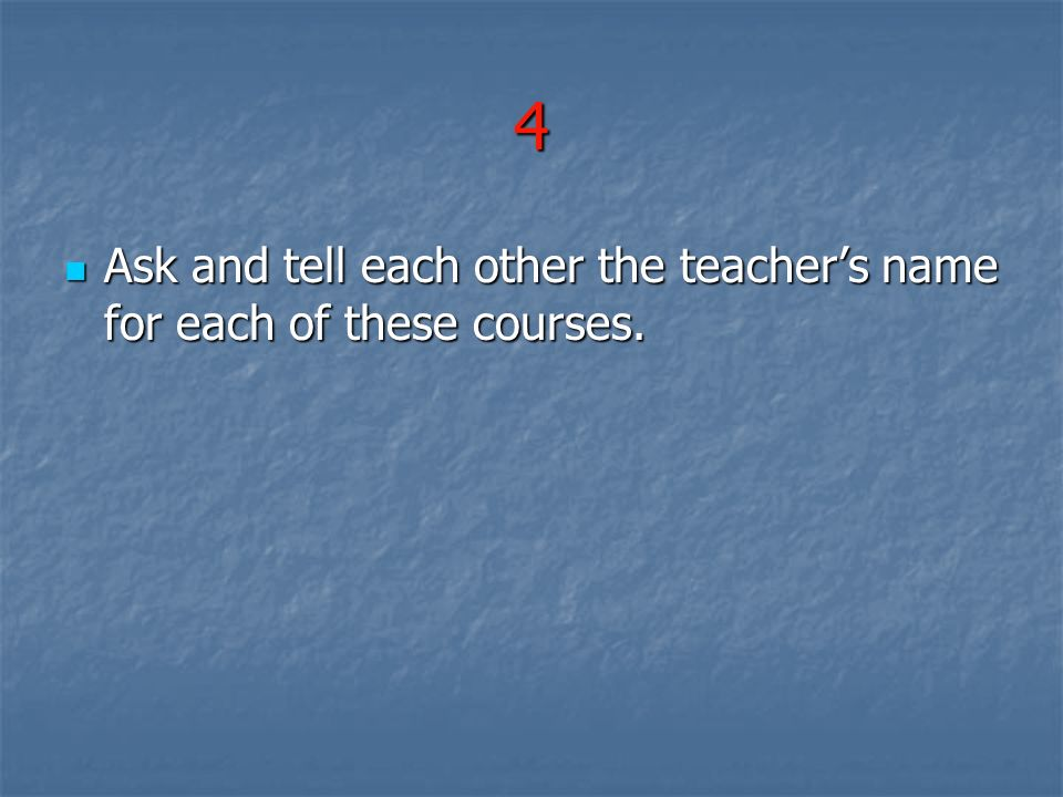 4 Ask and tell each other the teacher's name for each of these courses.