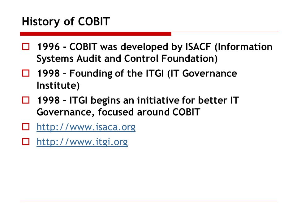 History of COBIT 1996 - COBIT was developed by ISACF (Information Systems Audit and Control Foundation)