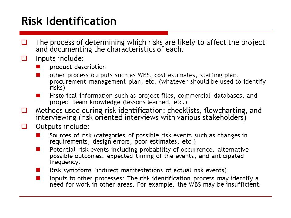 Risk Identification The process of determining which risks are likely to affect the project and documenting the characteristics of each.