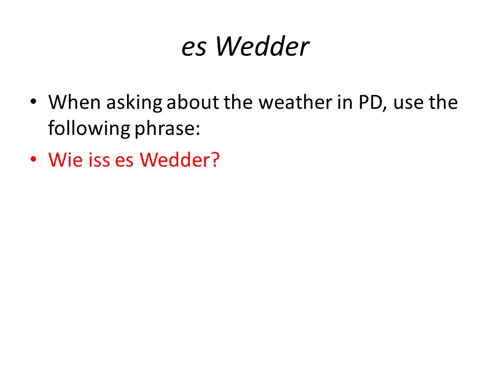 es Wedder When asking about the weather in PD, use the following phrase: Wie iss es Wedder