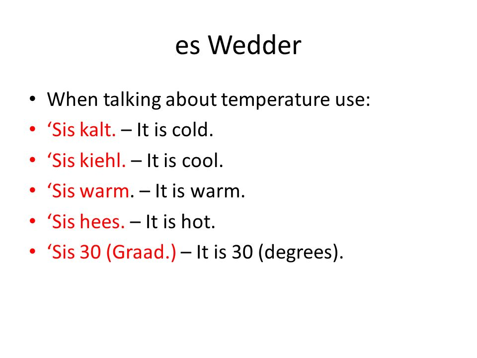 es Wedder When talking about temperature use: 'Sis kalt. – It is cold.