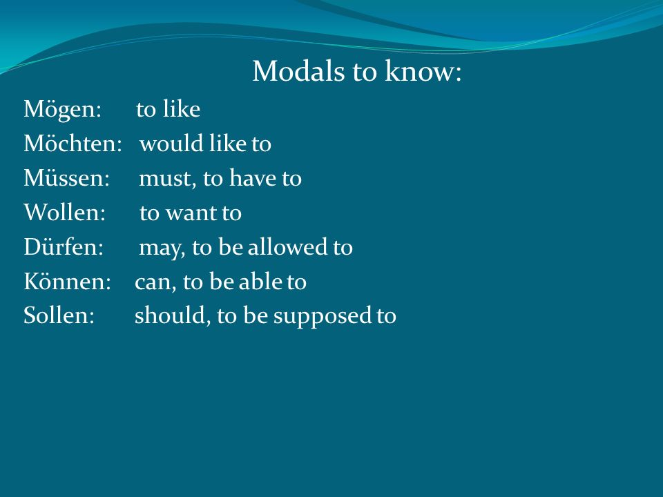 Modals to know: Mögen: to like Möchten: would like to Müssen: must, to have to Wollen: to want to Dürfen: may, to be allowed to Können: can, to be able to Sollen: should, to be supposed to