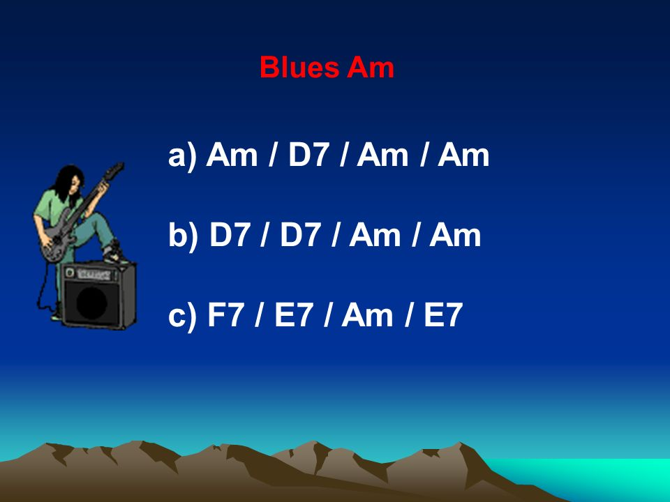 Blues Am Am / D7 / Am / Am b) D7 / D7 / Am / Am c) F7 / E7 / Am / E7