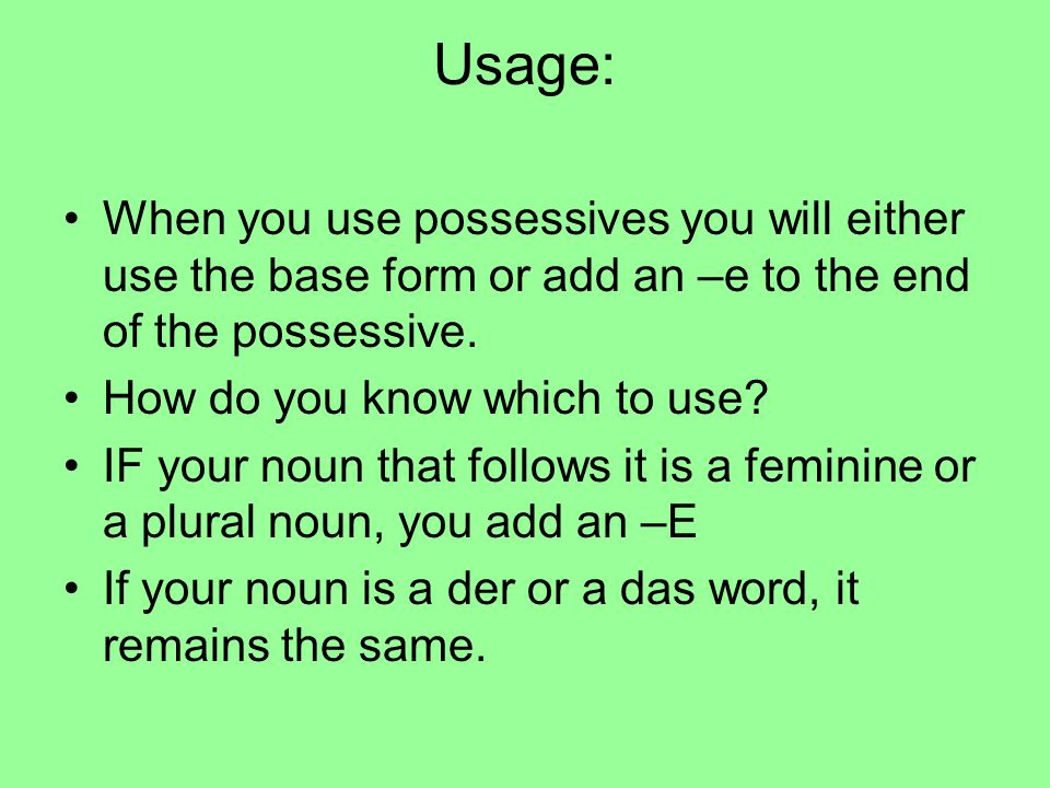 Usage: When you use possessives you will either use the base form or add an –e to the end of the possessive.