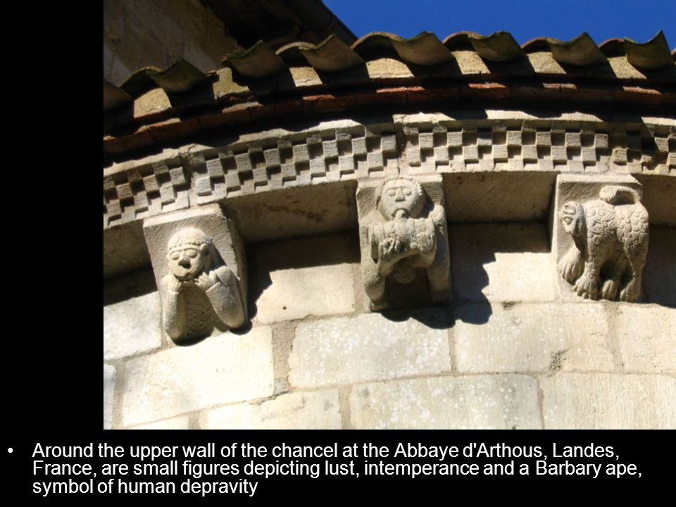 Around the upper wall of the chancel at the Abbaye d Arthous, Landes, France, are small figures depicting lust, intemperance and a Barbary ape, symbol of human depravity