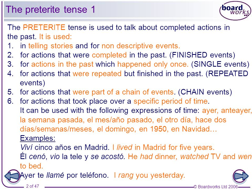 The preterite tense 1The PRETERITE tense is used to talk about completed actions in. the past. It is used: