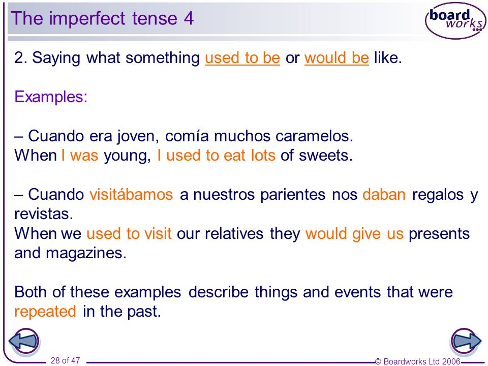 The imperfect tense 4 2. Saying what something used to be or would be like. Examples: – Cuando era joven, comía muchos caramelos.