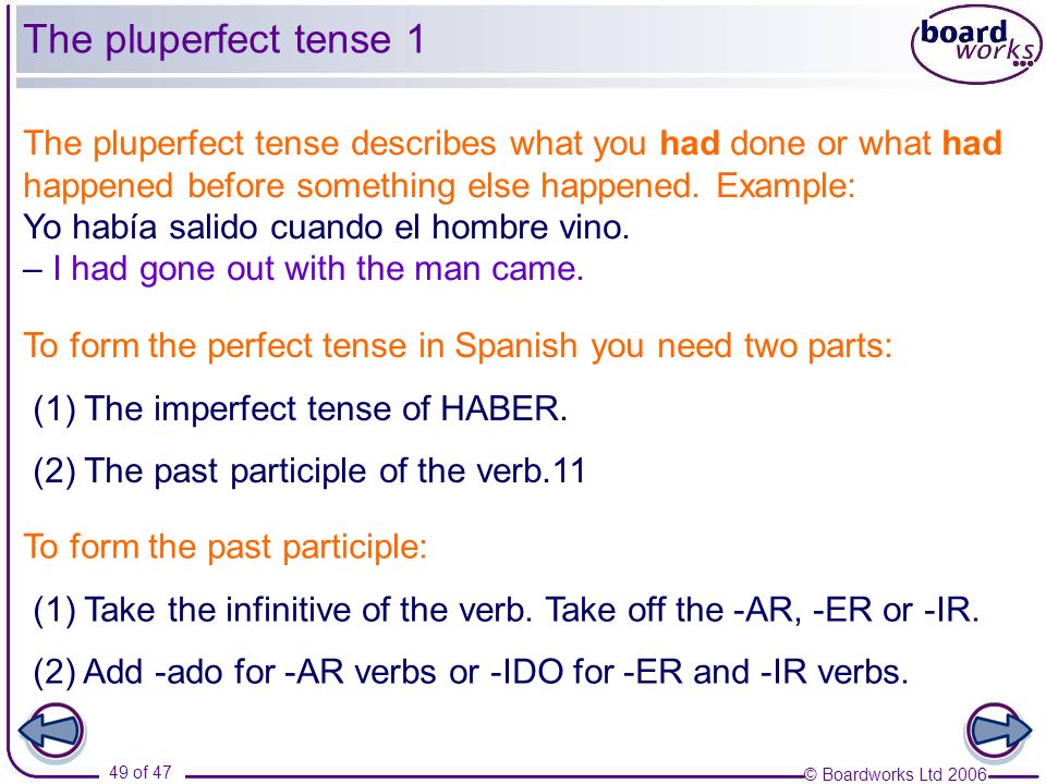 The pluperfect tense 1 The pluperfect tense describes what you had done or what had happened before something else happened. Example: