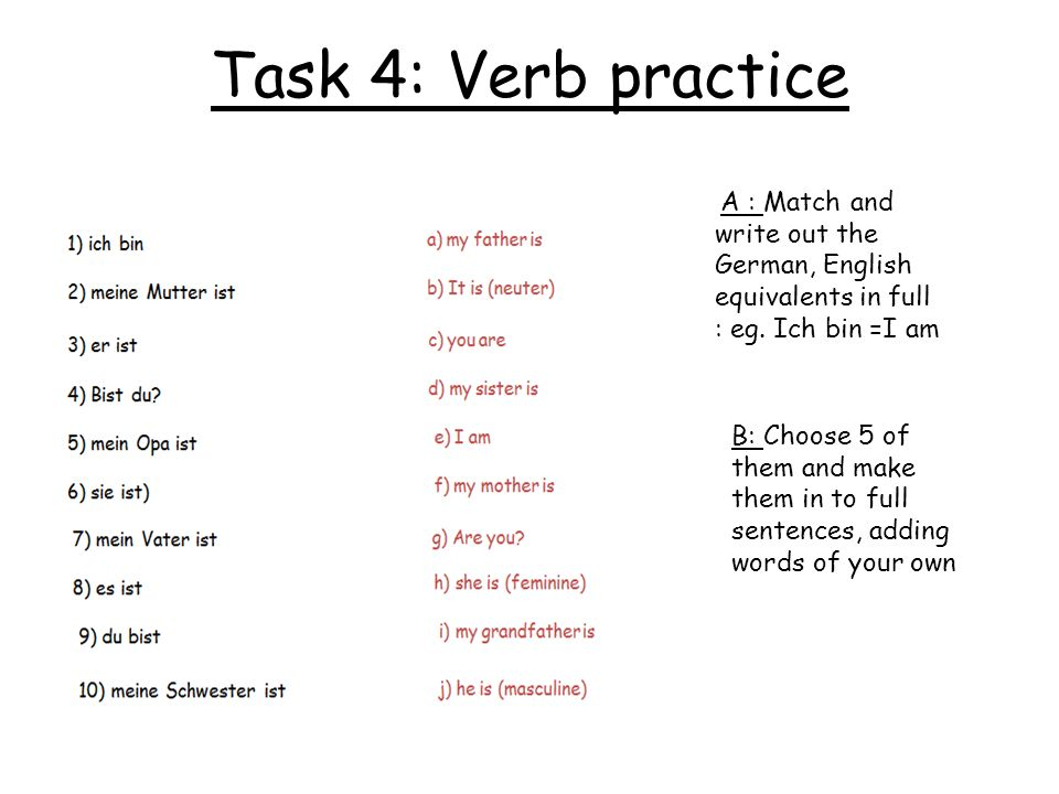 Task 4: Verb practice A : Match and write out the German, English equivalents in full : eg. Ich bin =I am.