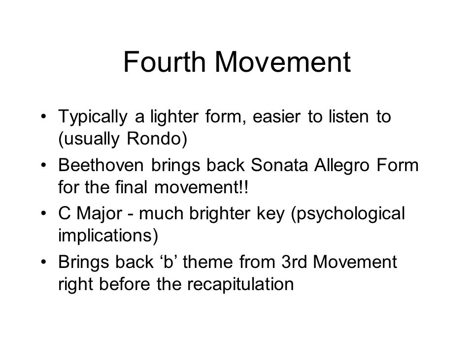 Fourth Movement Typically a lighter form, easier to listen to (usually Rondo) Beethoven brings back Sonata Allegro Form for the final movement!!