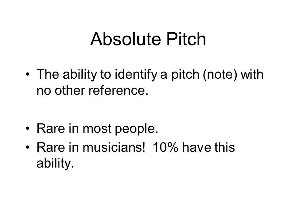 Absolute Pitch The ability to identify a pitch (note) with no other reference. Rare in most people.