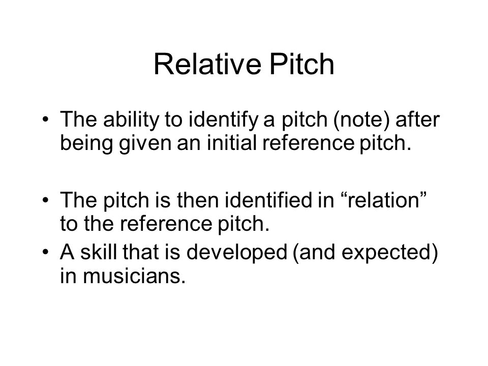 Relative Pitch The ability to identify a pitch (note) after being given an initial reference pitch.