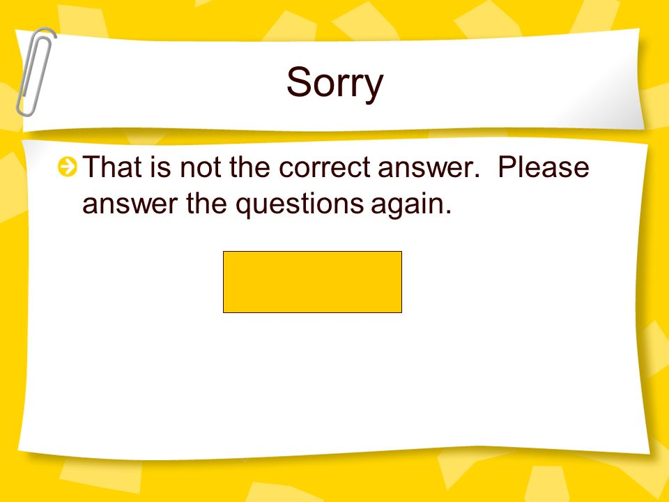 Sorry That is not the correct answer. Please answer the questions again.