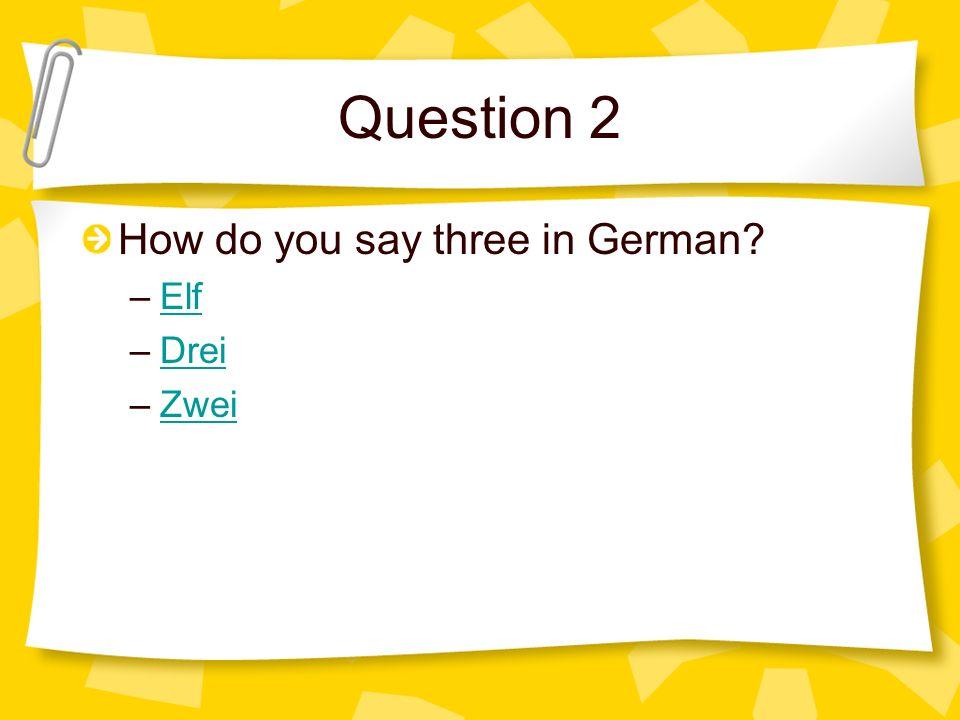 Question 2 How do you say three in German Elf Drei Zwei