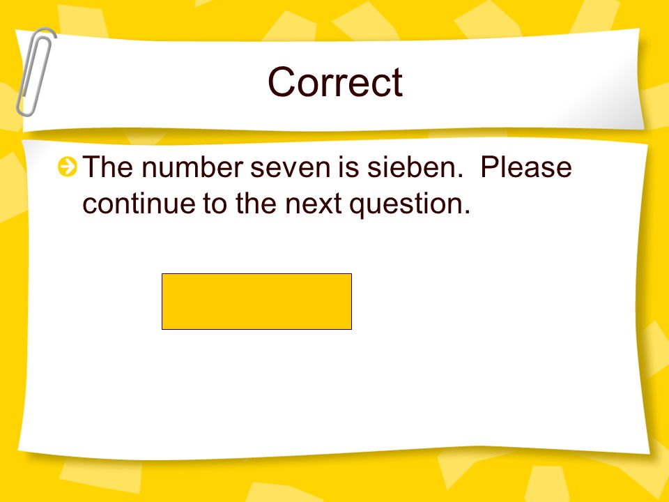 Correct The number seven is sieben. Please continue to the next question.