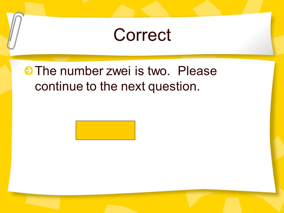 Correct The number zwei is two. Please continue to the next question.