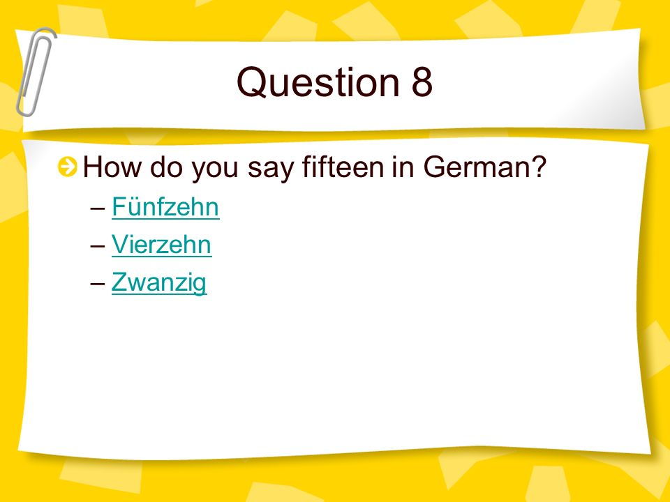 Question 8 How do you say fifteen in German Fünfzehn Vierzehn Zwanzig